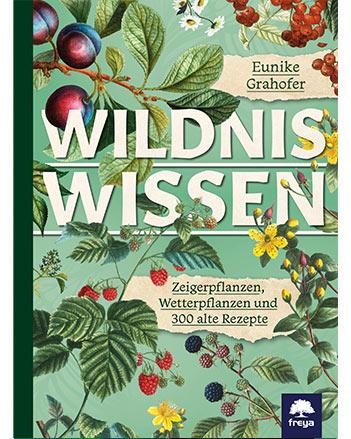 Wildniswissen: Zeigerpflanzen, Wetterpflanzen und 300 alte Rezepte