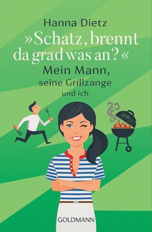 Hanna Dietz: Schatz brennt da grad was an? Mein Mann seine Grillzange und ich